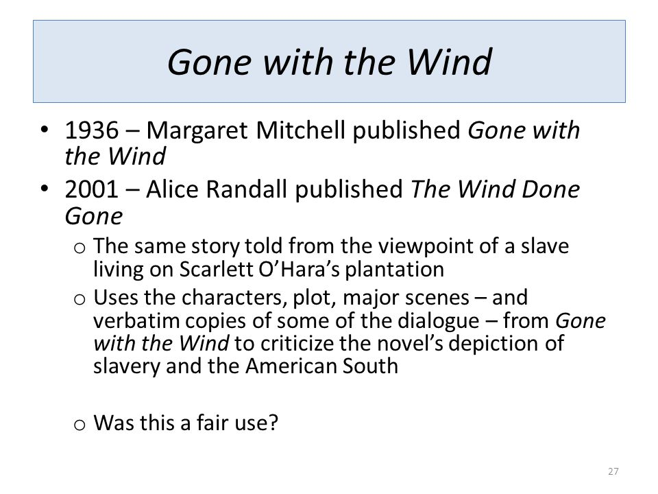 Gone with the Wind 1936 – Margaret Mitchell published Gone with the Wind 2001 – Alice Randall published The Wind Done Gone o The same story told from the viewpoint of a slave living on Scarlett O'Hara's plantation o Uses the characters, plot, major scenes – and verbatim copies of some of the dialogue – from Gone with the Wind to criticize the novel's depiction of slavery and the American South o Was this a fair use.