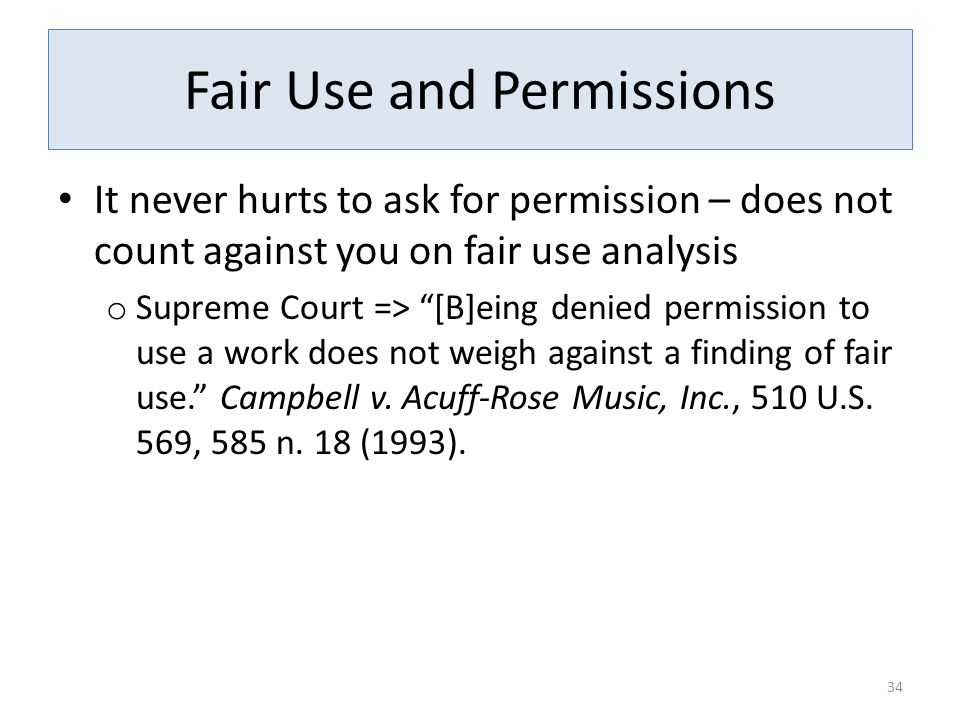 Fair Use and Permissions It never hurts to ask for permission – does not count against you on fair use analysis o Supreme Court => [B]eing denied permission to use a work does not weigh against a finding of fair use. Campbell v.