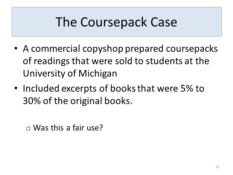 The Coursepack Case A commercial copyshop prepared coursepacks of readings that were sold to students at the University of Michigan Included excerpts of books that were 5% to 30% of the original books.