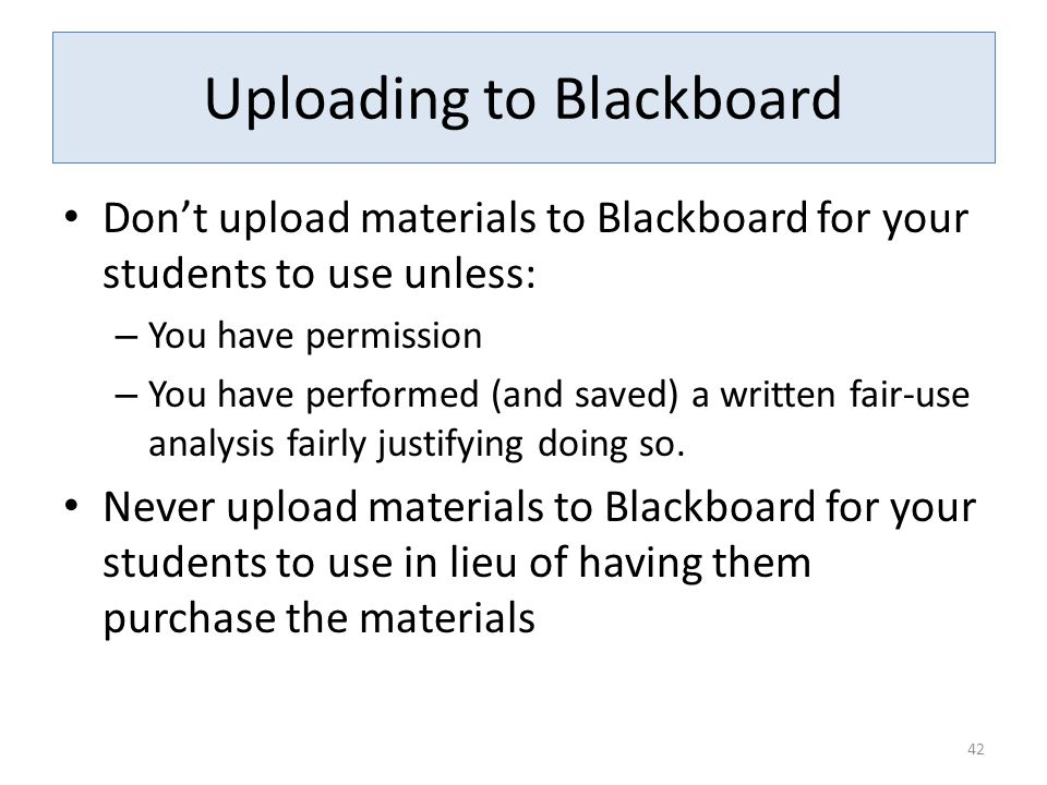 Uploading to Blackboard Don't upload materials to Blackboard for your students to use unless: – You have permission – You have performed (and saved) a written fair-use analysis fairly justifying doing so.