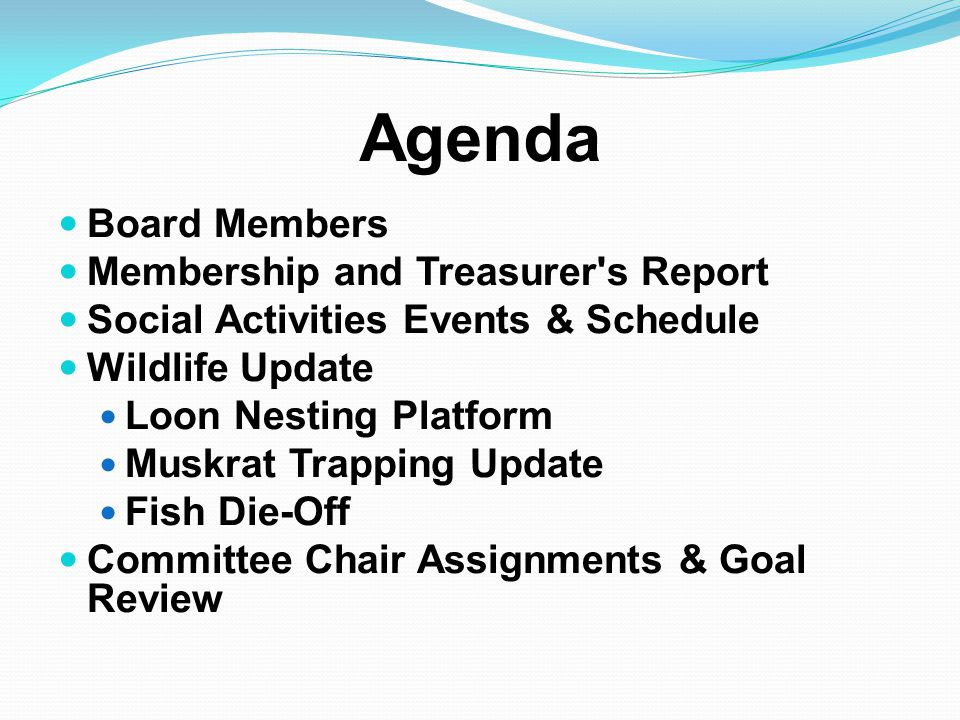 Agenda Board Members Membership and Treasurer s Report Social Activities Events & Schedule Wildlife Update Loon Nesting Platform Muskrat Trapping Update Fish Die-Off Committee Chair Assignments & Goal Review