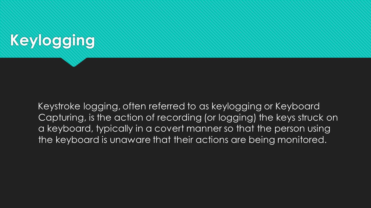 Keylogging Keystroke logging, often referred to as keylogging or Keyboard Capturing, is the action of recording (or logging) the keys struck on a keyboard, typically in a covert manner so that the person using the keyboard is unaware that their actions are being monitored.