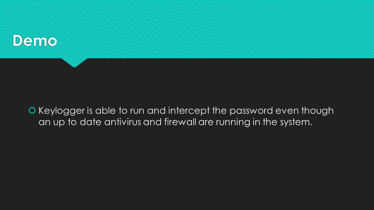 Demo  Keylogger is able to run and intercept the password even though an up to date antivirus and firewall are running in the system.