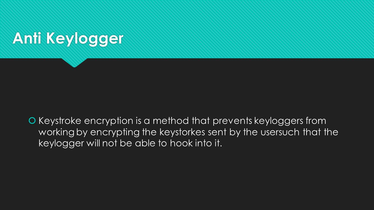 Anti Keylogger  Keystroke encryption is a method that prevents keyloggers from working by encrypting the keystorkes sent by the usersuch that the keylogger will not be able to hook into it.