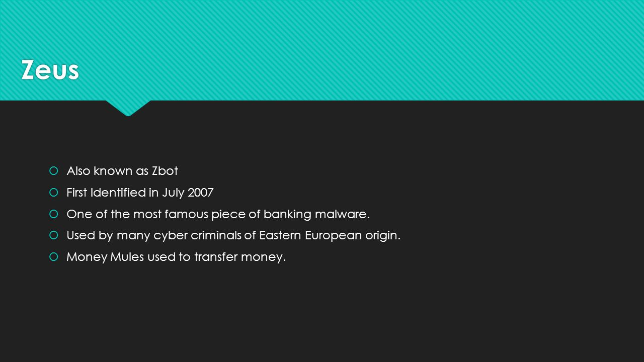 Zeus  Also known as Zbot  First Identified in July 2007  One of the most famous piece of banking malware.