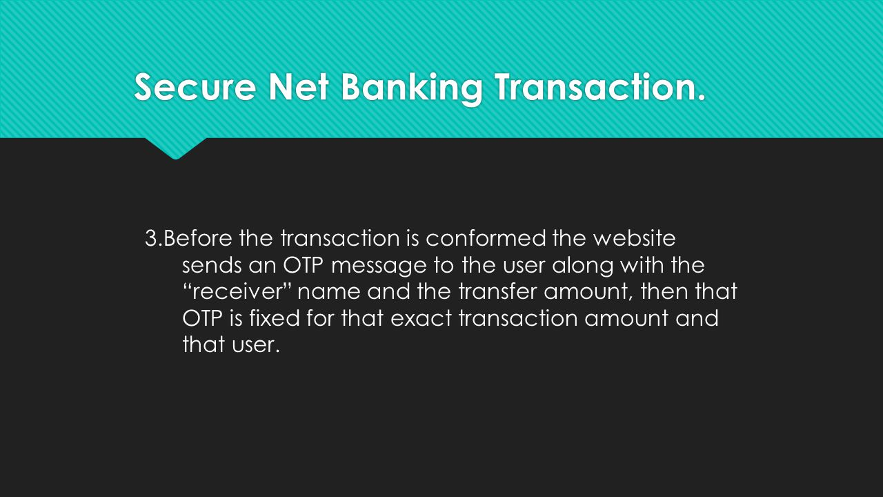 3.Before the transaction is conformed the website sends an OTP message to the user along with the receiver name and the transfer amount, then that OTP is fixed for that exact transaction amount and that user.