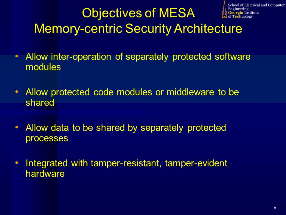 6 Objectives of MESA Memory-centric Security Architecture Allow inter-operation of separately protected software modules Allow protected code modules or middleware to be shared Allow data to be shared by separately protected processes Integrated with tamper-resistant, tamper-evident hardware