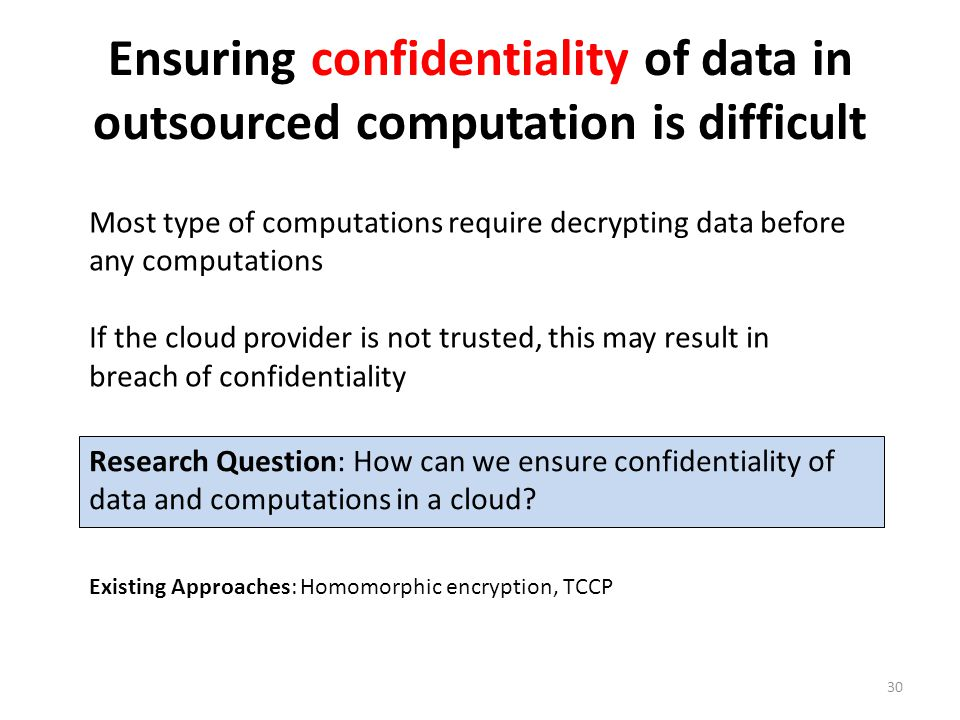 Ensuring confidentiality of data in outsourced computation is difficult 30 Most type of computations require decrypting data before any computations If the cloud provider is not trusted, this may result in breach of confidentiality Research Question: How can we ensure confidentiality of data and computations in a cloud.