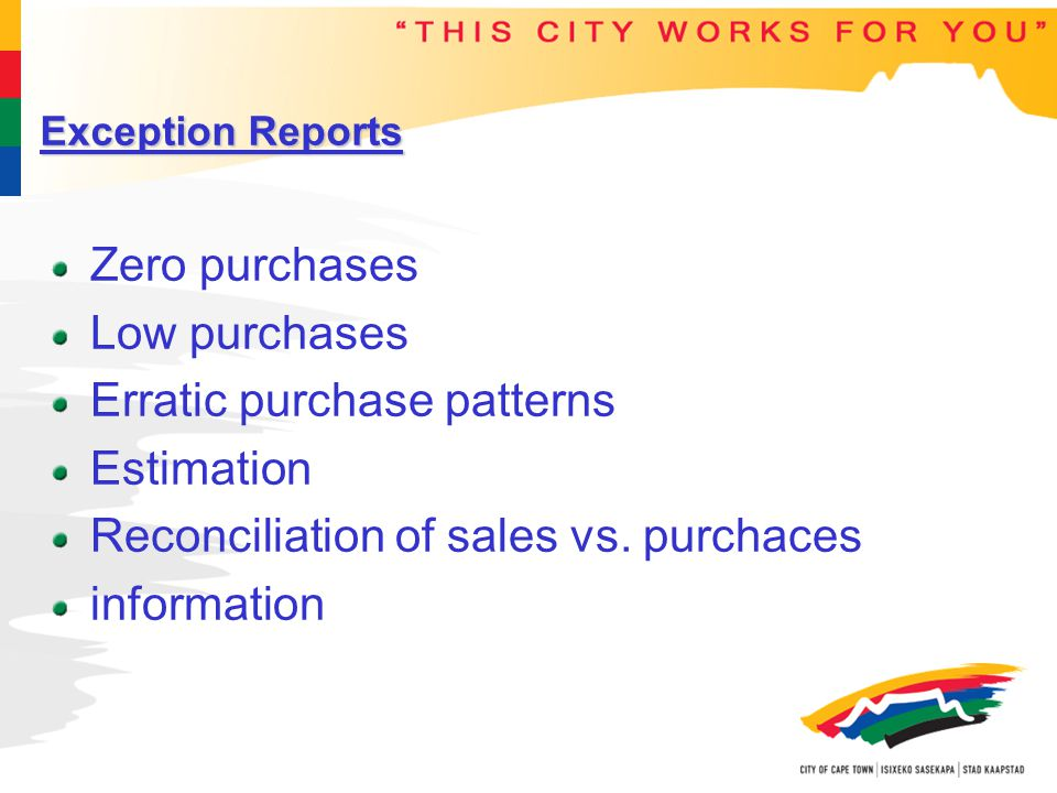 Exception Reports Zero purchases Low purchases Erratic purchase patterns Estimation Reconciliation of sales vs.