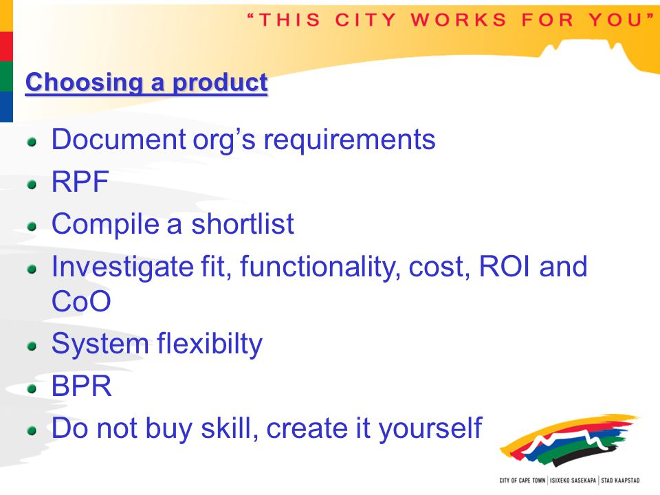 Choosing a product Document org's requirements RPF Compile a shortlist Investigate fit, functionality, cost, ROI and CoO System flexibilty BPR Do not buy skill, create it yourself