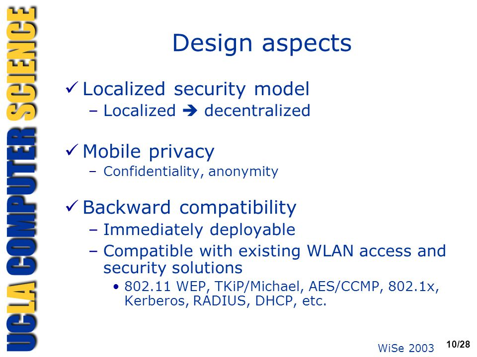 WiSe 2003 10/28 Design aspects Localized security model –Localized  decentralized Mobile privacy –Confidentiality, anonymity Backward compatibility –