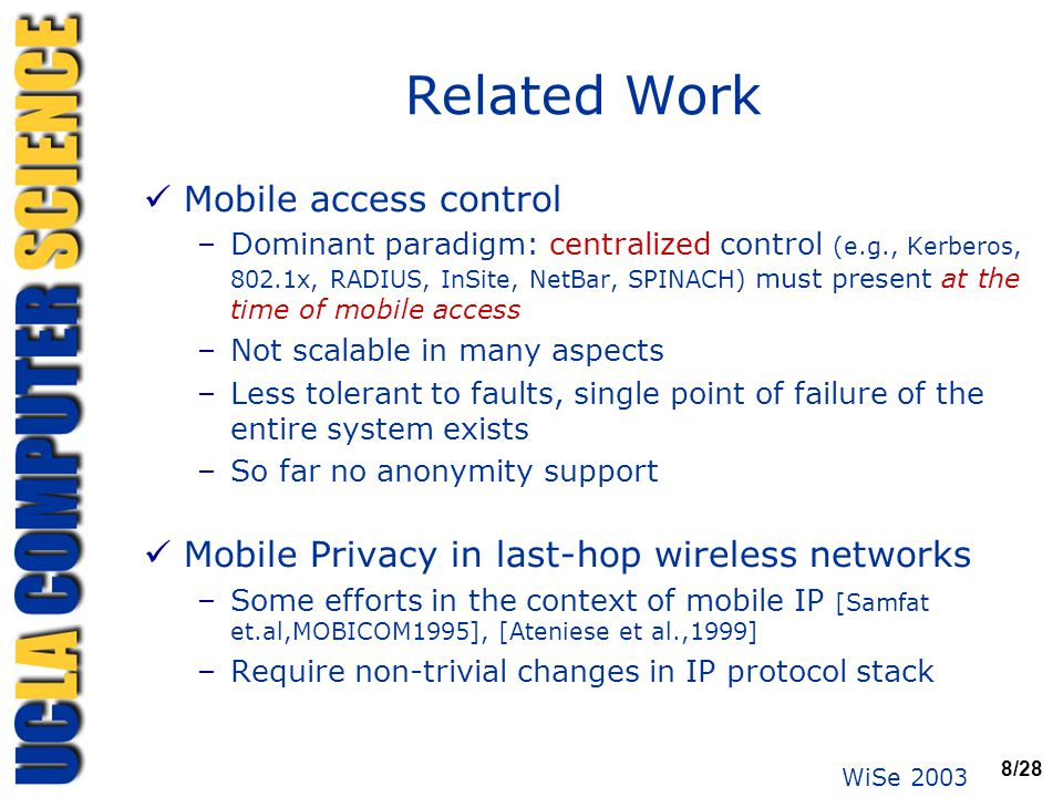 WiSe 2003 8/28 Related Work Mobile access control –Dominant paradigm: centralized control (e.g., Kerberos, 802.1x, RADIUS, InSite, NetBar, SPINACH) mu