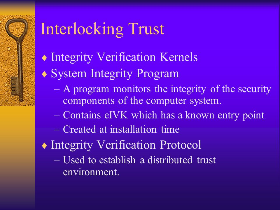 Interlocking Trust  Integrity Verification Kernels  System Integrity Program –A program monitors the integrity of the security components of the computer system.