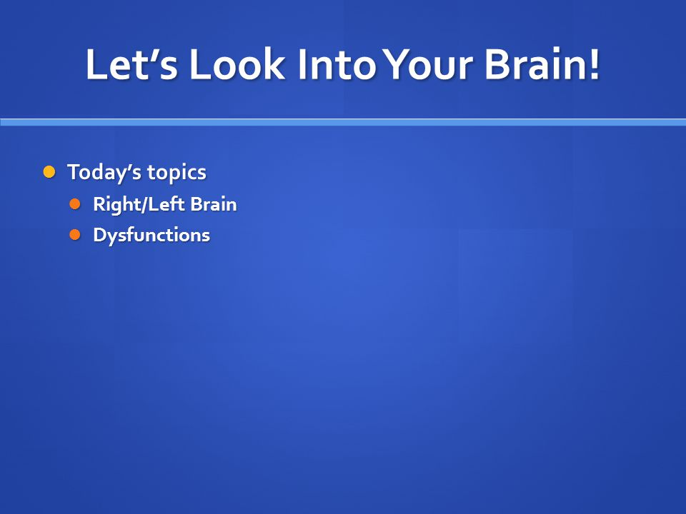 Let's Look Into Your Brain! Today's topics Today's topics Right/Left Brain Right/Left Brain Dysfunctions Dysfunctions