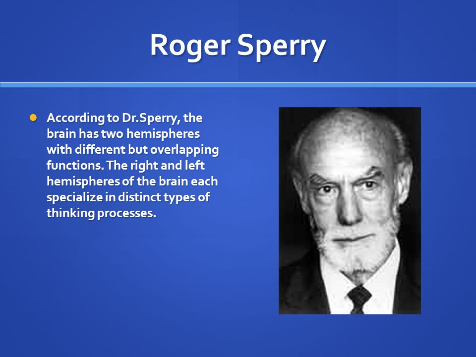 Roger Sperry According to Dr.Sperry, the brain has two hemispheres with different but overlapping functions.