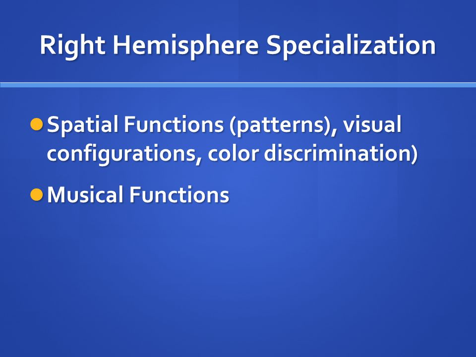 Right Hemisphere Specialization Spatial Functions (patterns), visual configurations, color discrimination) Spatial Functions (patterns), visual configurations, color discrimination) Musical Functions Musical Functions