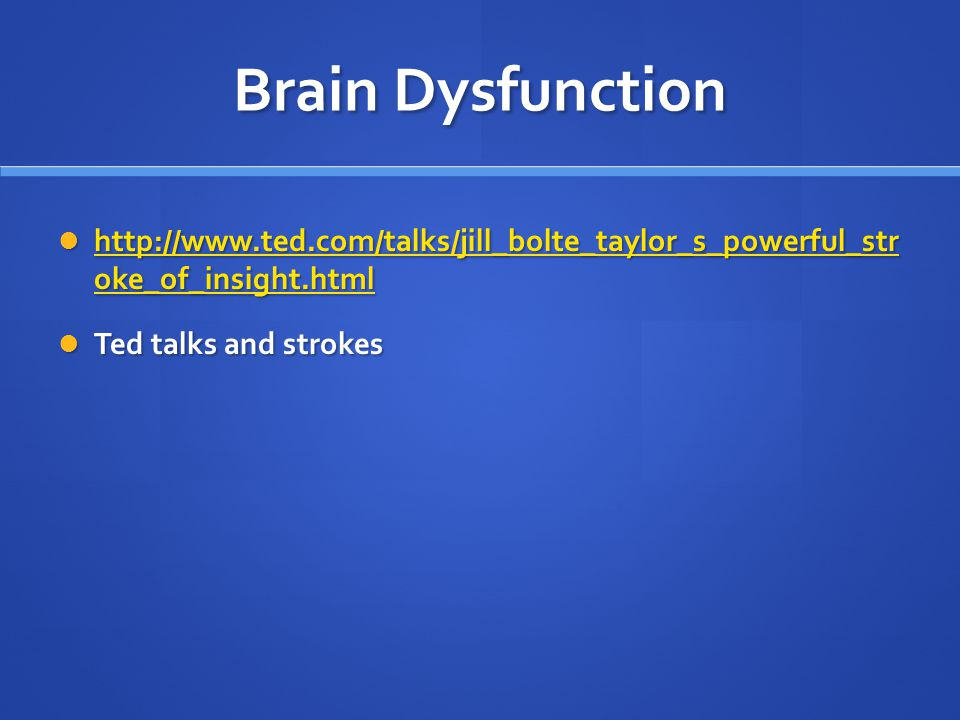 Brain Dysfunction http://www.ted.com/talks/jill_bolte_taylor_s_powerful_str oke_of_insight.html http://www.ted.com/talks/jill_bolte_taylor_s_powerful_str oke_of_insight.html http://www.ted.com/talks/jill_bolte_taylor_s_powerful_str oke_of_insight.html http://www.ted.com/talks/jill_bolte_taylor_s_powerful_str oke_of_insight.html Ted talks and strokes Ted talks and strokes