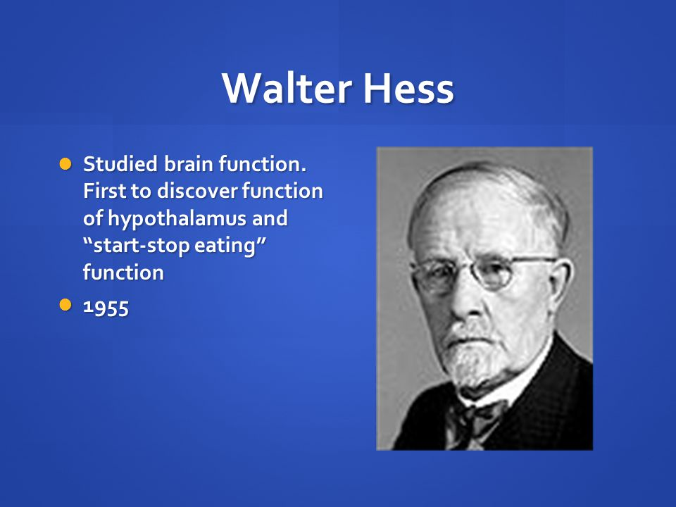 "Walter Hess Studied brain function. First to discover function of hypothalamus and ""start-stop eating"" function Studied brain function. First to disco"