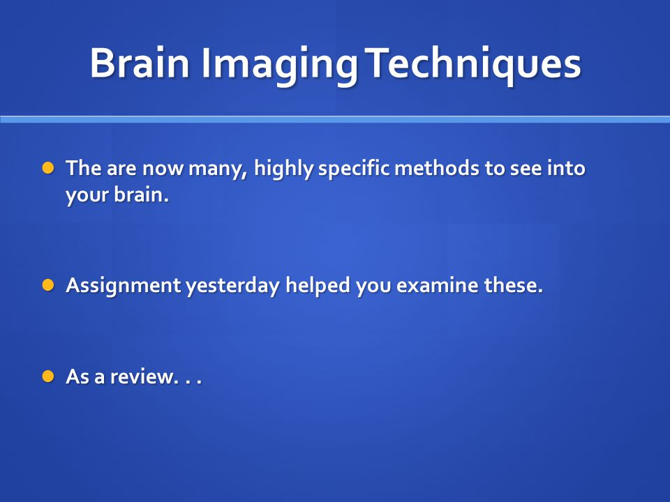 Brain Imaging Techniques The are now many, highly specific methods to see into your brain. The are now many, highly specific methods to see into your