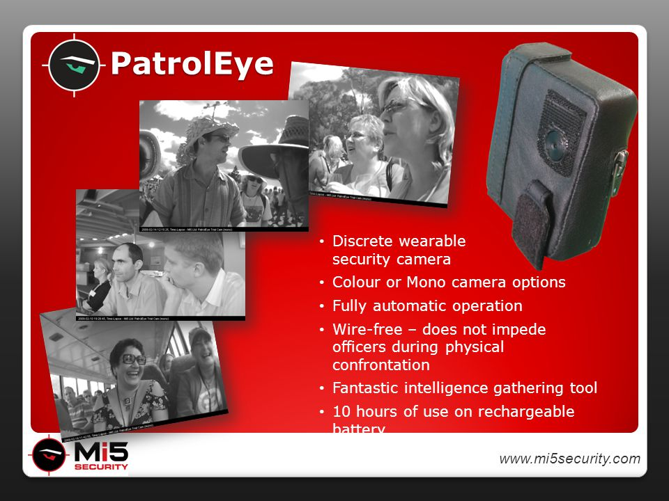 www.mi5security.com PatrolEye Discrete wearable security camera Colour or Mono camera options Fully automatic operation Wire-free – does not impede officers during physical confrontation Fantastic intelligence gathering tool 10 hours of use on rechargeable battery