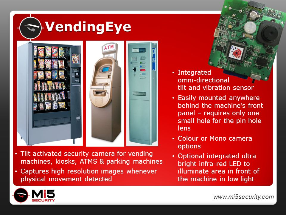 www.mi5security.com VendingEye Integrated omni-directional tilt and vibration sensor Easily mounted anywhere behind the machine's front panel – requires only one small hole for the pin hole lens Colour or Mono camera options Optional integrated ultra bright infra-red LED to illuminate area in front of the machine in low light Tilt activated security camera for vending machines, kiosks, ATMS & parking machines Captures high resolution images whenever physical movement detected