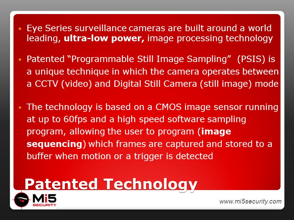 www.mi5security.com Patented Technology Patented Technology Eye Series surveillance cameras are built around a world leading, ultra-low power, image processing technology Patented Programmable Still Image Sampling (PSIS) is a unique technique in which the camera operates between a CCTV (video) and Digital Still Camera (still image) mode The technology is based on a CMOS image sensor running at up to 60fps and a high speed software sampling program, allowing the user to program (image sequencing) which frames are captured and stored to a buffer when motion or a trigger is detected