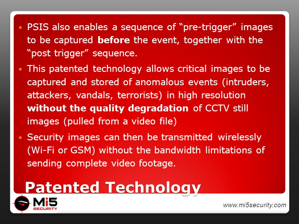 www.mi5security.com Patented Technology Patented Technology PSIS also enables a sequence of pre-trigger images to be captured before the event, together with the post trigger sequence.