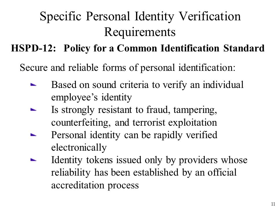 Specific Personal Identity Verification Requirements HSPD-12: Policy for a Common Identification Standard Secure and reliable forms of personal identification: Based on sound criteria to verify an individual employee's identity Is strongly resistant to fraud, tampering, counterfeiting, and terrorist exploitation Personal identity can be rapidly verified electronically Identity tokens issued only by providers whose reliability has been established by an official accreditation process 11