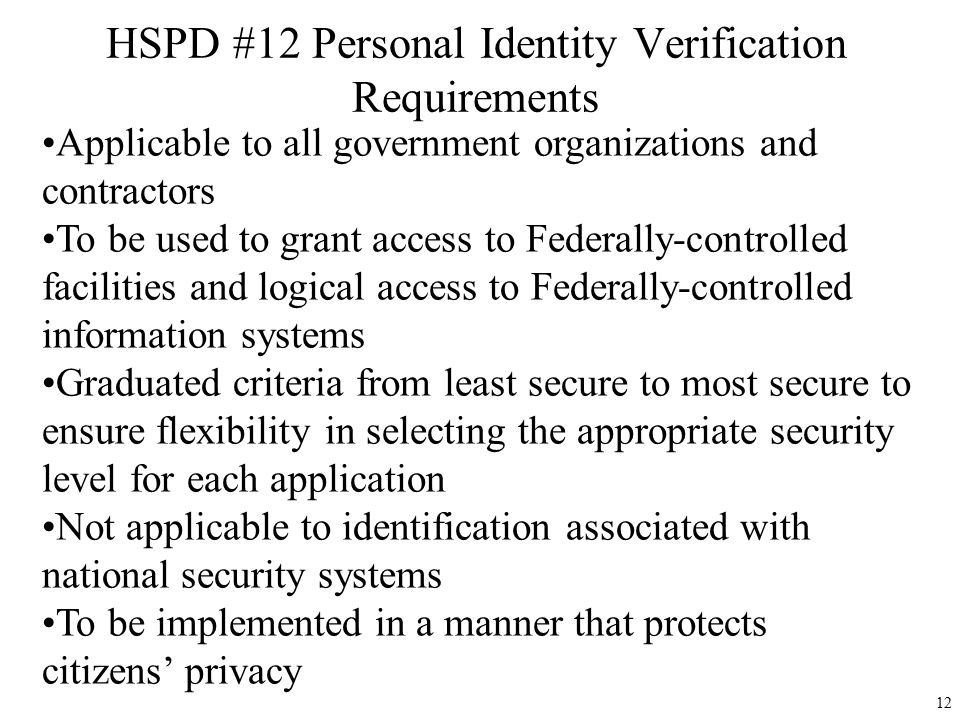 HSPD #12 Personal Identity Verification Requirements Applicable to all government organizations and contractors To be used to grant access to Federally-controlled facilities and logical access to Federally-controlled information systems Graduated criteria from least secure to most secure to ensure flexibility in selecting the appropriate security level for each application Not applicable to identification associated with national security systems To be implemented in a manner that protects citizens' privacy 12