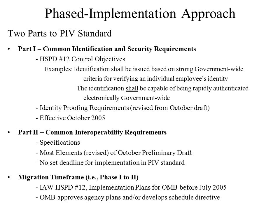 Phased-Implementation Approach Two Parts to PIV Standard Part I – Common Identification and Security Requirements - HSPD #12 Control Objectives Examples: Identification shall be issued based on strong Government-wide criteria for verifying an individual employee's identity The identification shall be capable of being rapidly authenticated electronically Government-wide - Identity Proofing Requirements (revised from October draft) - Effective October 2005 Part II – Common Interoperability Requirements - Specifications - Most Elements (revised) of October Preliminary Draft - No set deadline for implementation in PIV standard Migration Timeframe (i.e., Phase I to II) - IAW HSPD #12, Implementation Plans for OMB before July 2005 - OMB approves agency plans and/or develops schedule directive
