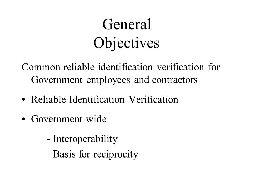 General Objectives Common reliable identification verification for Government employees and contractors Reliable Identification Verification Government-wide - Interoperability - Basis for reciprocity