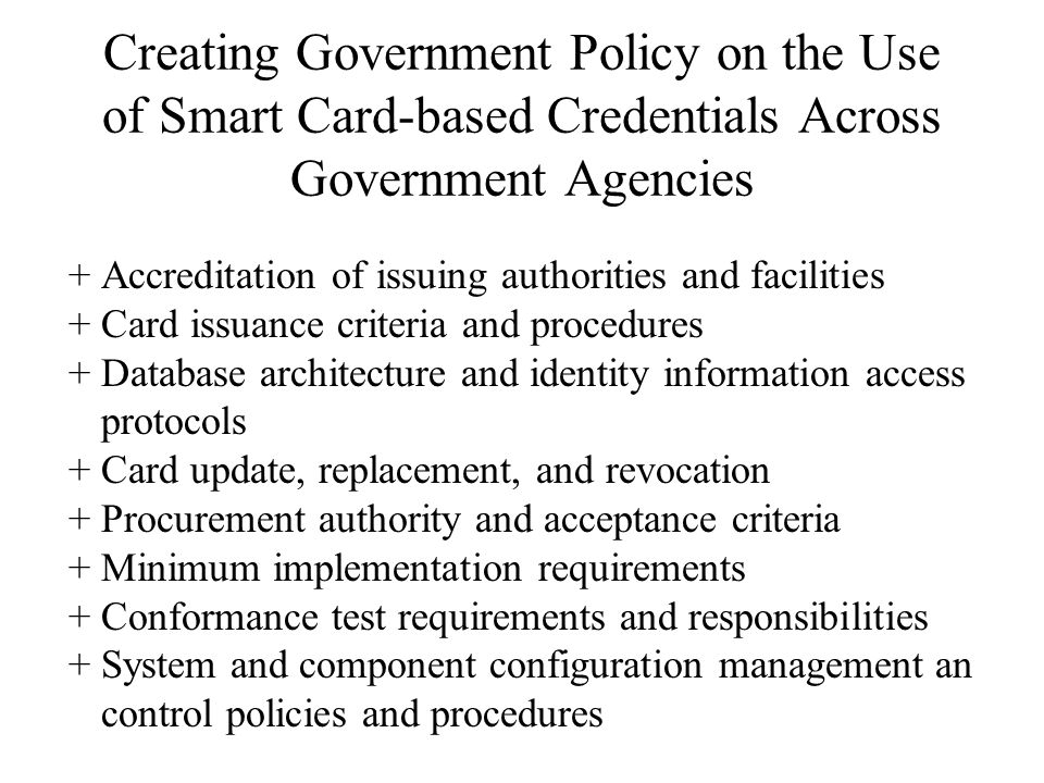 Creating Government Policy on the Use of Smart Card-based Credentials Across Government Agencies +Accreditation of issuing authorities and facilities