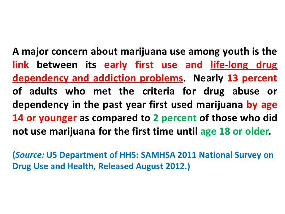 A major concern about marijuana use among youth is the link between its early first use and life-long drug dependency and addiction problems.