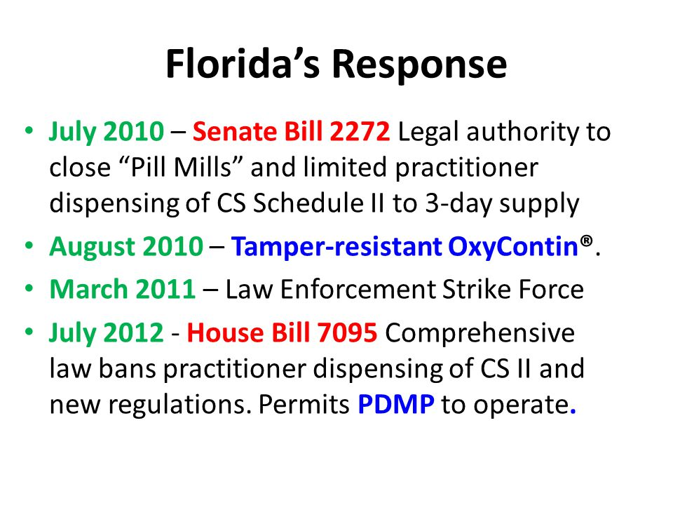 Florida's Response July 2010 – Senate Bill 2272 Legal authority to close Pill Mills and limited practitioner dispensing of CS Schedule II to 3-day supply August 2010 – Tamper-resistant OxyContin®.
