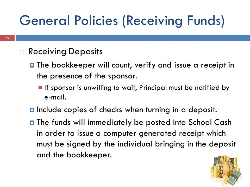 General Policies (Receiving Funds)  Receiving Deposits  The bookkeeper will count, verify and issue a receipt in the presence of the sponsor.