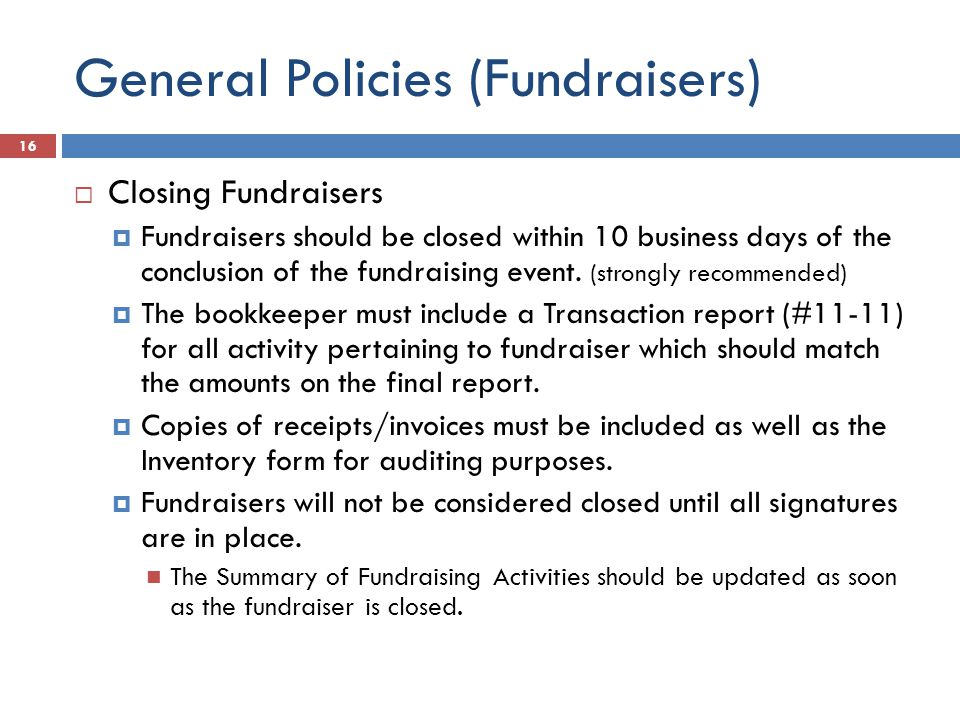 General Policies (Fundraisers)  Closing Fundraisers  Fundraisers should be closed within 10 business days of the conclusion of the fundraising event.