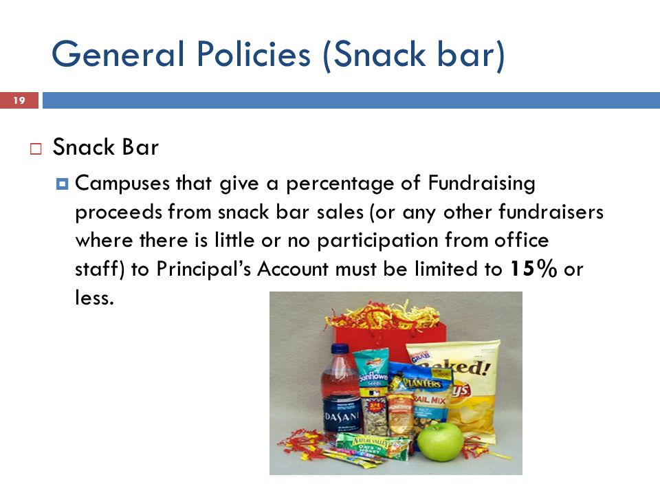 General Policies (Snack bar)  Snack Bar  Campuses that give a percentage of Fundraising proceeds from snack bar sales (or any other fundraisers where there is little or no participation from office staff) to Principal's Account must be limited to 15% or less.