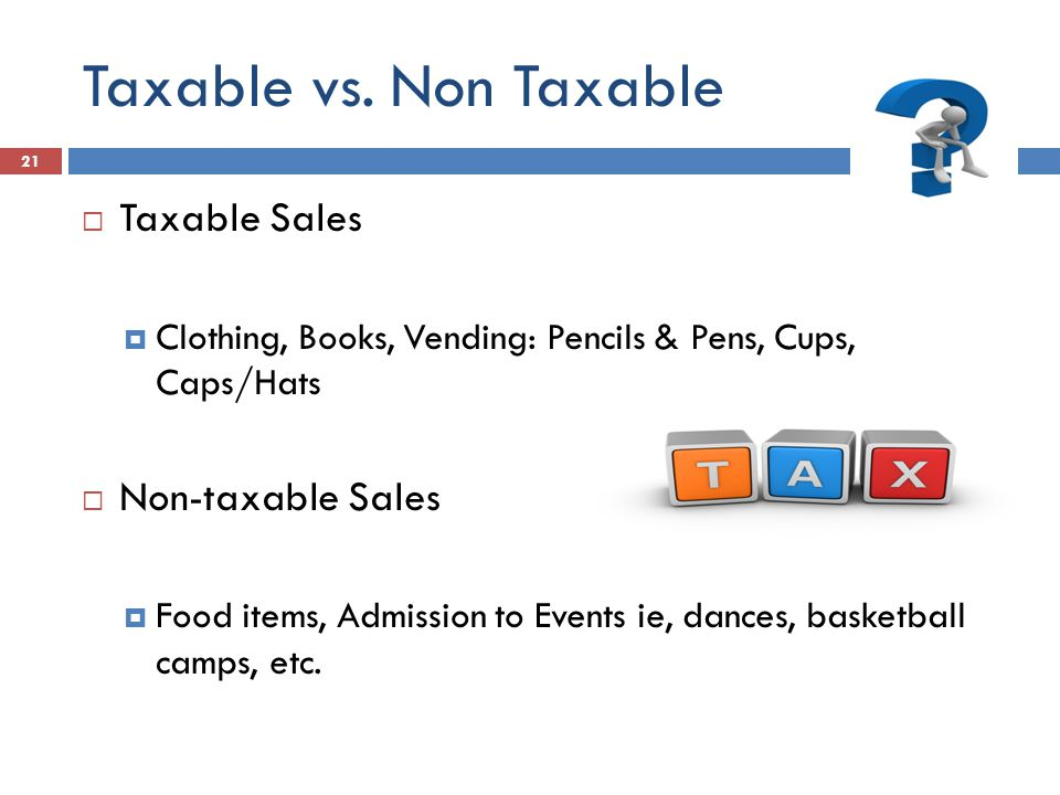 Taxable vs. Non Taxable  Taxable Sales  Clothing, Books, Vending: Pencils & Pens, Cups, Caps/Hats  Non-taxable Sales  Food items, Admission to Eve