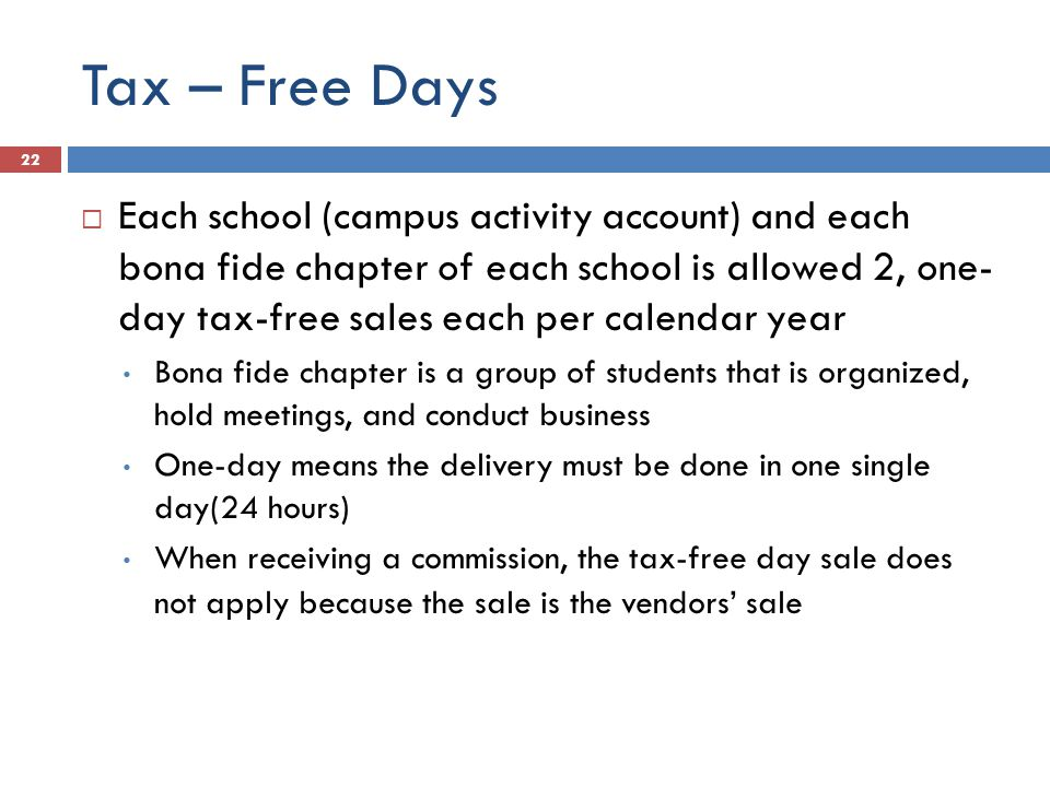 Tax – Free Days  Each school (campus activity account) and each bona fide chapter of each school is allowed 2, one- day tax-free sales each per calendar year Bona fide chapter is a group of students that is organized, hold meetings, and conduct business One-day means the delivery must be done in one single day(24 hours) When receiving a commission, the tax-free day sale does not apply because the sale is the vendors' sale 22
