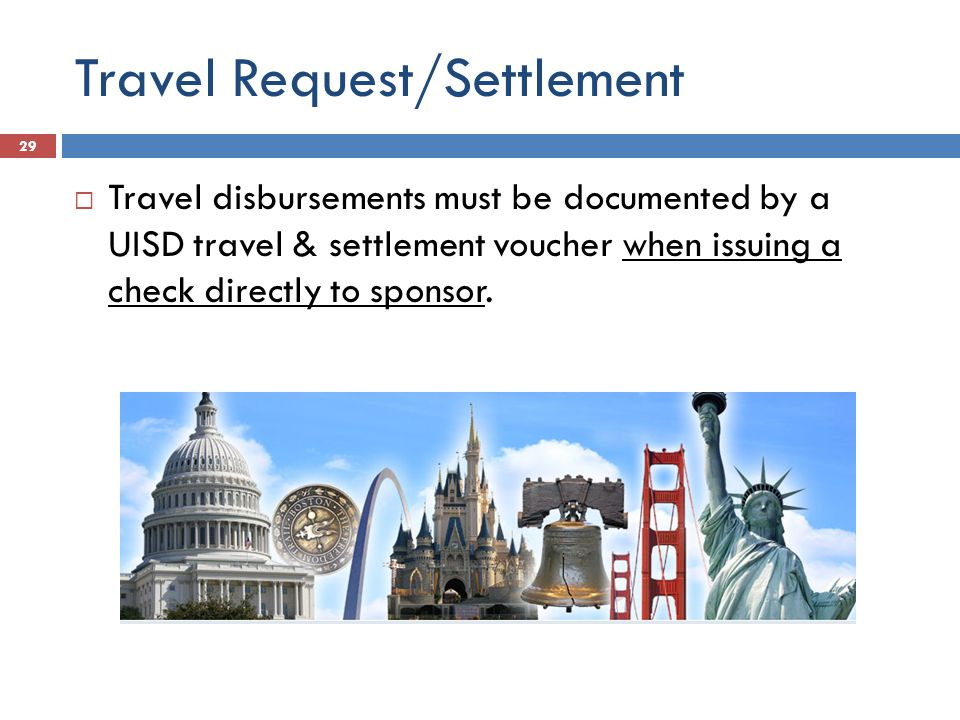 Travel Request/Settlement  Travel disbursements must be documented by a UISD travel & settlement voucher when issuing a check directly to sponsor.