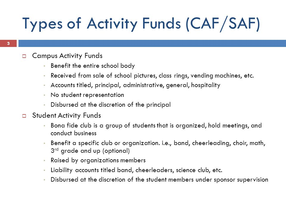 Types of Activity Funds (CAF/SAF)  Campus Activity Funds Benefit the entire school body Received from sale of school pictures, class rings, vending machines, etc.