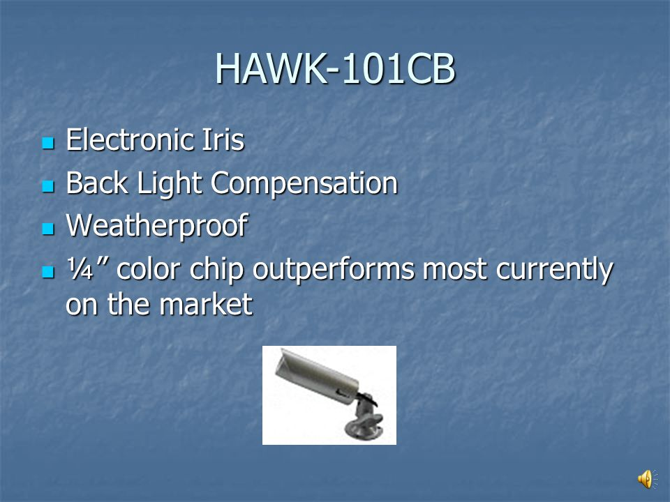 Electronic Iris Electronic Iris Back Light Compensation Back Light Compensation Weatherproof Weatherproof ¼ color chip outperforms most currently on the market ¼ color chip outperforms most currently on the market HAWK-101CB