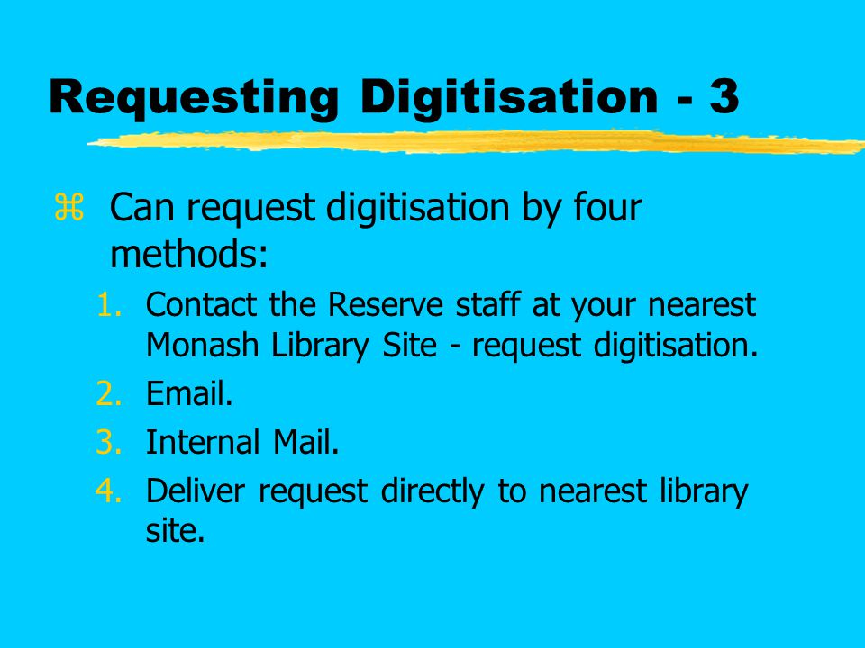 Requesting Digitisation - 3 zCan request digitisation by four methods: 1.Contact the Reserve staff at your nearest Monash Library Site - request digitisation.