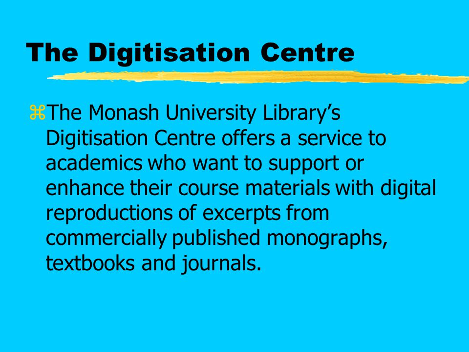 The Digitisation Centre zThe Monash University Library's Digitisation Centre offers a service to academics who want to support or enhance their course materials with digital reproductions of excerpts from commercially published monographs, textbooks and journals.