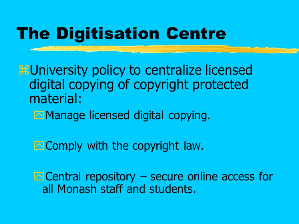 The Digitisation Centre zUniversity policy to centralize licensed digital copying of copyright protected material: yManage licensed digital copying.