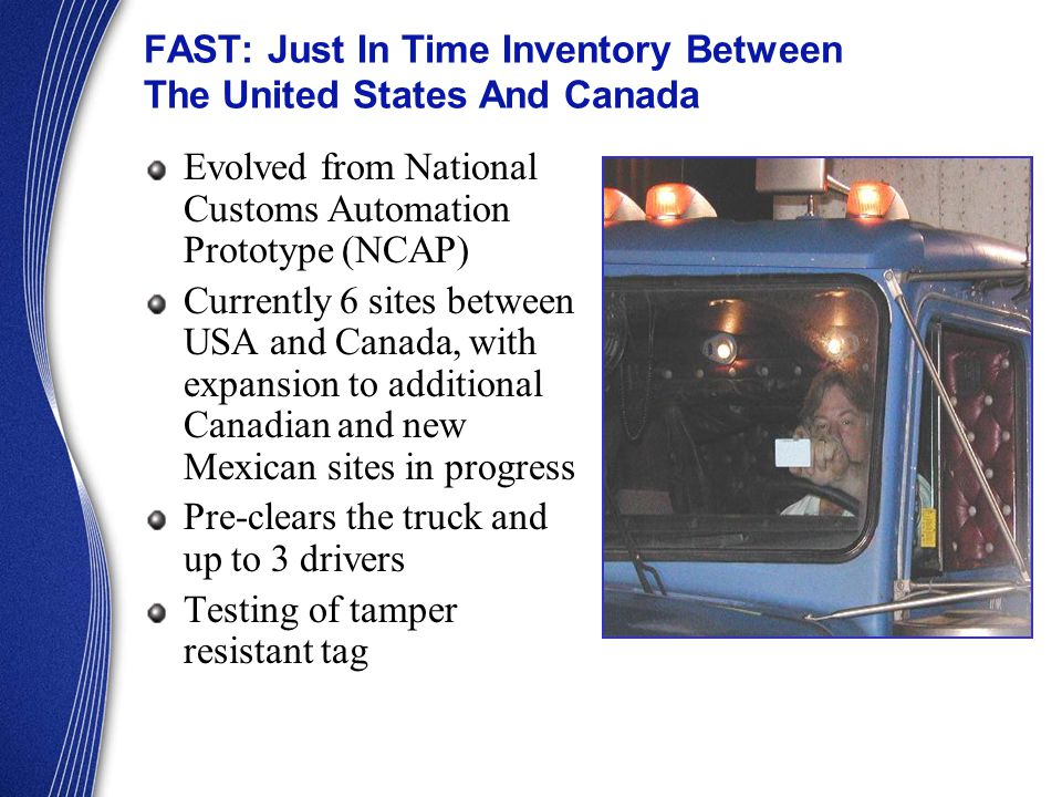 FAST: Just In Time Inventory Between The United States And Canada Evolved from National Customs Automation Prototype (NCAP) Currently 6 sites between USA and Canada, with expansion to additional Canadian and new Mexican sites in progress Pre-clears the truck and up to 3 drivers Testing of tamper resistant tag