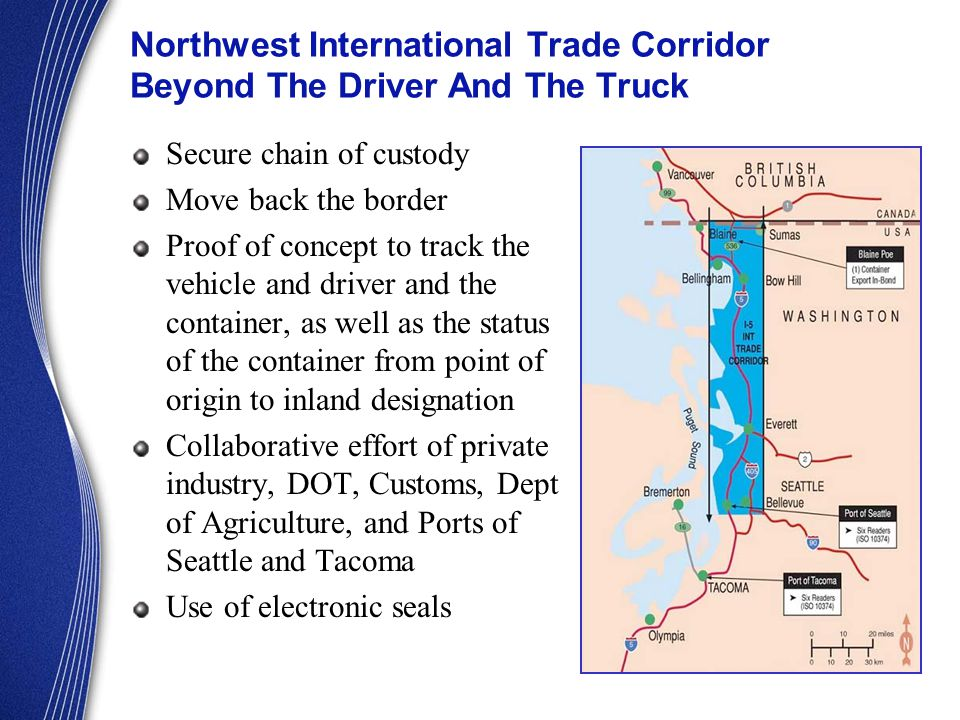 Northwest International Trade Corridor Beyond The Driver And The Truck Secure chain of custody Move back the border Proof of concept to track the vehicle and driver and the container, as well as the status of the container from point of origin to inland designation Collaborative effort of private industry, DOT, Customs, Dept of Agriculture, and Ports of Seattle and Tacoma Use of electronic seals