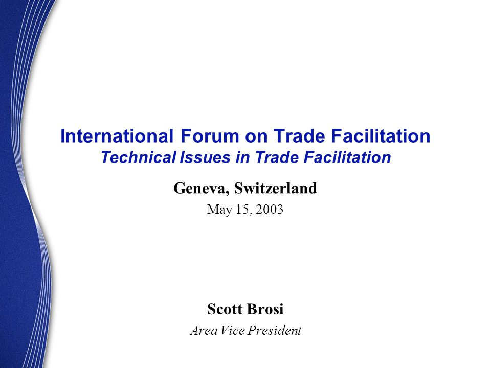 International Forum on Trade Facilitation Technical Issues in Trade Facilitation Scott Brosi Area Vice President Geneva, Switzerland May 15, 2003