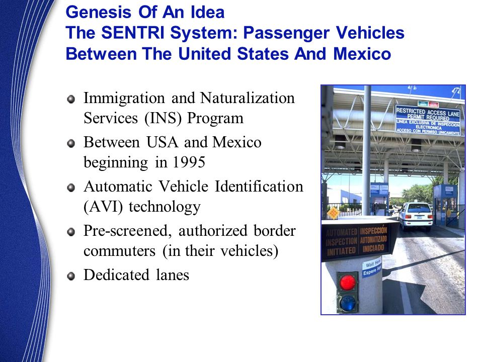 Immigration and Naturalization Services (INS) Program Between USA and Mexico beginning in 1995 Automatic Vehicle Identification (AVI) technology Pre-screened, authorized border commuters (in their vehicles) Dedicated lanes Genesis Of An Idea The SENTRI System: Passenger Vehicles Between The United States And Mexico
