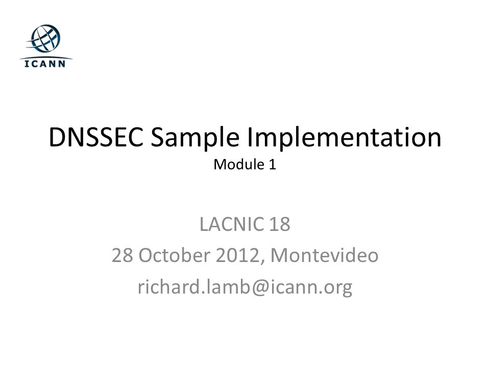 DNSSEC Sample Implementation Module 1 LACNIC 18 28 October 2012, Montevideo richard.lamb@icann.org